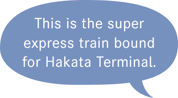 This is the super express train bound for Hakata Terminal.